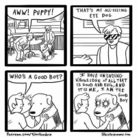 Aww, Memes, and Comic Con: AWW! PUPPY!  WHO's A GooD BoY?  Patreon.com/TlerHendrix  THAT'S MY ALL-SEEING  EYE Do G  HAVE UN ENDING  KNowL EDGE of ALLTHAT  IS GooD AND EVIL AND  AT IS ME, A M THE  GooD  BoY  Shit Fest comic con