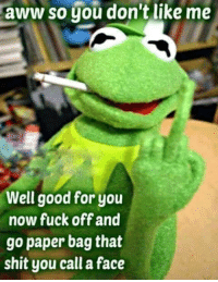 Aww, Dank, and Fucking: aww so you don't like me  Well good for you  now fuck off and  go paper bag that  shit you call a face