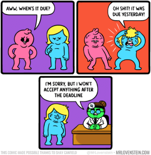 Aww, Shit, and Com: AWW, WHEN'S IT DUE?  OH SHIT! IT WAS  DUE YESTERDAY!  40  ('M SORRV, BUT I WON'T  ACCEPT ANYTHING AFTER  THE DEADLINE  THIS COMIC MADE POSSIBLE THANKS TO SHAY CANFIELD @MrLovenstein MRLOVENSTEIN.COM Past due