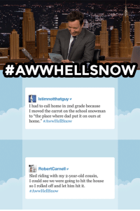 """Dad, School, and Target:  #AWWHELLSNOW  istimnotthatguebecuse  I had to call home in 2nd grade because  I moved the carrot on the school snowman  to """"the place where dad put it on ours at  home."""" #AwvrHel!Snow  RobertCarnell  Sled riding with my 2-year-old cousin,  I could see we were going to hit the house  so I rolled off and let him hit it  <h2><b>ICYMI: </b>Jimmy reads your funniest<b><a href=""""https://www.youtube.com/watch?v=b8Q8hBI2TyA"""" target=""""_blank"""">#AwwHellSnow</a></b> tweets!</h2><figure class=""""tmblr-embed tmblr-full"""" data-provider=""""youtube"""" data-orig-width=""""540"""" data-orig-height=""""304"""" data-url=""""https%3A%2F%2Fwww.youtube.com%2Fwatch%3Fv%3Db8Q8hBI2TyA""""><iframe width=""""540"""" height=""""304"""" id=""""youtube_iframe"""" src=""""https://www.youtube.com/embed/b8Q8hBI2TyA?feature=oembed&amp;enablejsapi=1&amp;origin=https://safe.txmblr.com&amp;wmode=opaque"""" frameborder=""""0""""></iframe></figure>"""