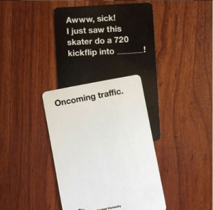 novelty-gift-ideas:  Cards Against Humanity: Awww, sick!  I just saw this  skater do a 720  kickflip into  Oncoming traffic.  tasinet Humanity novelty-gift-ideas:  Cards Against Humanity