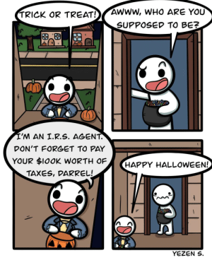 Halloween, Taxes, and Happy: AWWW, WHO ARE YOU  TRICK OR TREAT!  SUPPOSED TO BE?  I'M AN I.R.S. AGENT.  DON'T FORGET TO PAY  YOUR $10OK WORTH OF  (HAPPY HALLOWEEN!  TAXES, DARREL!  YEZEN S [OC] Trick or Treat 🎃