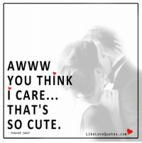 Cute, Memes, and Awww: AWWW  YOU THINK  i CARE,  THAT'S  SO CUTE.  PRAKHAR SAHAY  LikeLoveQuotes.com