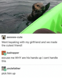 Cute, Memes, and Girlfriend: awwww-cute  Went kayaking with my girlfriend and we made  the cutest friend!  badrapper  excuse me  WHY are his hands up i cant handle  this  2 unclefather  pick him up