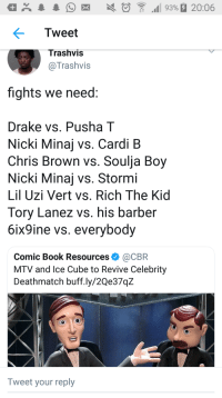 Barber, Blackpeopletwitter, and Chris Brown: aX93%20:06  Tweet  Trashvis  @Trashvis  fights we need  Drake vs. Pusha T  Nicki Minaj vs. Cardi B  Chris Brown vs. Soulja Boy  Nicki Minaj vs. Stormi  Lil Uzi Vert vs. Rich The Kid  Tory Lanez vs. his barber  6ix9ine vs. everybody  Comic Book Resources@CBR  MTV and lce Cube to Revive Celebrity  Deathmatch buff.ly/2Qe37qZ  Tweet your reply