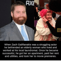 Zach Galifianakis: AXE  Facts  Book  When Zach Galifianakis was a struggling actor  he befriended an elderly woman who lived and  worked at his local laundromat. Once he became  successful, he got her an apartment, paid her rent  and utilities, and took her to movie premieres.
