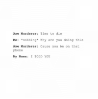 Phone, Time, and Girl Memes: Axe Murderer  Time to die  Me: *sobbing* Why are you doing this  Axe Murderer  Cause you be on that  phone  My Mama, I TOLD YOU People were dying all over the place