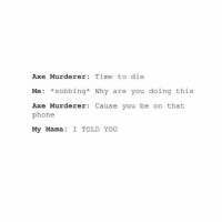 Dude, Phone, and Time: Axe Murderer: Time to die  Me: *sobbing* Why are you doing this  Axe Murderer Cause you be on that  phone  My Mama  I TOLD YOU Dude