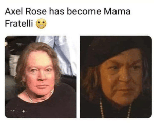 Has Become: Axel Rose has become Mama  Fratelli