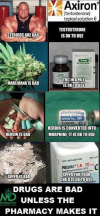 Heroin, Memes, and 🤖: Axiron  testosterone)  topical solution C  TESTOSTERONE  STEROIDS ARE BAD  IS OK TO USE  MARINOL  THC INAPILL  MARIJUANAIS BAD  ISOK TOUSE  Mnrphine  Sulfate Inj., USP  5 mg/mL  HEROINISCONVERTED INTO  HEROIN IS BAD  MORPHINE, IT IS OK TO USE  Rx ont  Ritalin LA 20 mg  SPEED FOR YOUR  SPEED IS BAD  CHILD IS OKTOUSE  DRUGS ARE BAD  UNLESS THE  MARINA NA  PHARMACY MAKES IT