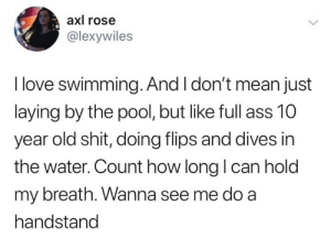 Flips: axl rose  @lexywiles  I love swimming. And I don't mean just  laying by the pool, but like full ass 10  year old shit, doing flips and dives in  the water. Count how long I can hold  my breath. Wanna see me do a  handstand