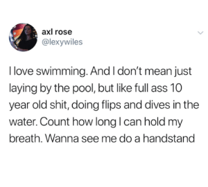 Yesssss (credit and consent: @lexywiles on Twitter): axl rose  @lexywiles  I love swimming. And I don't mean just  laying by the pool, but like full  year old shit, doing flips and dives in the  water. Count how long I can hold my  breath. Wanna see me do a handstand Yesssss (credit and consent: @lexywiles on Twitter)