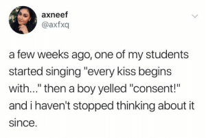 "Memes, Singing, and Kids: axneef  @axfxq  a few weeks ago, one of my students  started singing ""every kiss begins  with..."" then a boy yelled ""consent!""  and i haven't stopped thinking about it  since This kids deserves an A+"