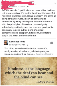 """Straightforwardness: ay at 11:13 AM .  But kindness isn't political correctness either. Neither  is it sugar-coating. It's kind to be straightforward. But  neither is bluntness kind. Being blunt isn't the same as  being straightforward. It can be confusing to  determine. I just try to integrate Aristotle's rhetoric  with the principles of freedom, human dignity,  subsidiarity, solidarity, and the common good; while  constantly looking out for signs of political  correctness and escapism. It takes much effort to  stay in the mean and be moderate.  Lawrence Reed  Friday at 8:43 AM .  """"Too often we underestimate the power of a  touch, a smile, a kind word, a listening ear, an  honest compliment, or the sm... Continue Reading  Kindness is the language  which the deaf can hear and  the blind can see.  Mark Twain"""