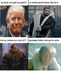 Thot, Yo, and Work: ay boys, we goin on patrol? yo whats good trump, lets do it  hol up, wheres yo coat at??apologies fellas, lets get to work From thot patrol on fb