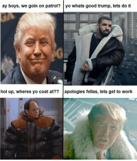 Thot, Dank Memes, and Fella: ay boys, we goin on patrol?  yo whats good trump, lets do it  hol up, wheres yo coat at??  apologies fellas, lets get to work Ayy!! (FB : Thot patrol)