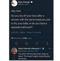 Head, Internet, and Iphone: Ay  Eden Dranger  @Eden_Eats  Hey men:  Do you dry off your face after a  shower with the same towel you use  to dry your balls, or do you have a  separate ball towel?  8:55 PM 1/9/19 Twitter for iPhone  75 Retweets 1,142 Likes  latest internet reference  Replying to @Eden_Eats  You start with the face then head on  down. The towel forgets everything by  tomorrow. @whitepeoplehumor has a separate towel for his vagina