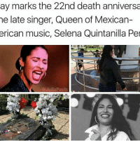 I loved Selena I wrote so many reports on this woman just to feel connected to my latin roots. selena ripselena-Tiara: ay marks the 22nd death anniversa  he late singer, Queen of Mexican-  erican music, Selena Quintanilla Pel  Ca Julio Posts I loved Selena I wrote so many reports on this woman just to feel connected to my latin roots. selena ripselena-Tiara