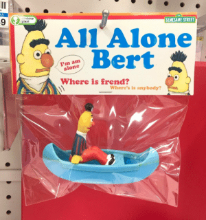 meirl: AY  obvious  plant  123  SEMESAME STREET  AlI Alone  Bert  23  I'm am  alone  Where's is anybody?  2 A meirl