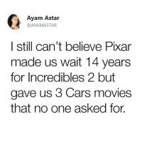 Cars, Funny, and Movies: Ayam Astar  @AYAMASTAR  | still can't believe Pixar  made us wait 14 years  for Incredibles 2 but  gave us 3 Cars movies  that no one asked for. Like the Disnerds page!