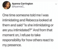 """Take a step back: Ayanna Carrington  @AyannaC  One time someone told me I was  intimidating and Rebecca looked at  them and said """"is she intimidating or  are you intimidated?"""" And from that  moment on, I refuse to take  responsibility for how others react to  my presence. Take a step back"""