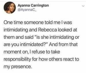 """Take a step back by Lawrenceboozie MORE MEMES: Ayanna Carrington  @AyannaC  One time someone told me I was  intimidating and Rebecca looked at  them and said """"is she intimidating or  are you intimidated?"""" And from that  moment on, I refuse to take  responsibility for how others react to  my presence. Take a step back by Lawrenceboozie MORE MEMES"""