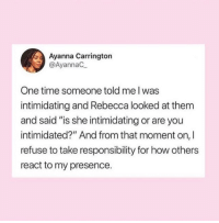 "Time, Responsibility, and How: Ayanna Carrington  @AyannaC  One time someone told me l was  intimidating and Rebecca looked at thenm  and said ""is she intimidating or are you  intimidated?"" And from that moment on, I  refuse to take responsibility for how others  react to my presence."