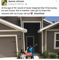Head, Memes, and House: Ayanna Johnson  Sunday at 4:38 PM  At the age of 16 l would of never imagined that I'll be buying  my own house. Not to mention l also get to share this  moment with my 9 year old son #itsofficial  SOLD!  LGI Nigga my head hurt😭😭