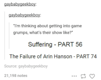 "aybabygeekbo  aybabygeekbo  ""i'm thinking about getting into game  grumps, what's their show like?""  Suffering PART 56  The Failure of Arin Hanson PART 74  Source: gaybabygeekboy  21,198 notes Getting into Game Grumps"