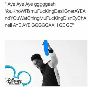 "Disney, Desiigner, and Disney Channel: "" Aye Aye Aye gggggaah  YouKnoWiTsmuFucKingDesiiGnerAYEA  ndYOuWatChingMuFucKingDisnEyChA  nell AYE AYE GGGGGAAH GE GE""  DISNE  CHANNEL If desiigner was on Disney channel"