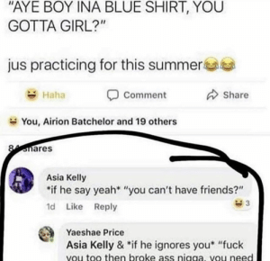 """Ass, Friends, and Yeah: AYE BOY INA BLUE SHIRT, YOU  GOTTA GIRL?""""  jus practicing for this summere  Share  Haha  Comment  You, Airion Batchelor and 19 others  Smares  Asia Kelly  if he say yeah* """"you can't have friends?""""  d Like Reply  Yaeshae Price  Asia Kelly & *if he ignores you* """"fuck  vou too then broke ass nigga, vou need"""