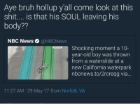 <p>Just Slide Into Heaven (via /r/BlackPeopleTwitter)</p>: Aye bruh hollup y'all come look at this  shit.... is that his SOUL leaving his  body??  NBC News. @NBCNews  Shocking moment a 10-  year-old boy was thrown  from a waterslide at a  new California waterpark  nbcnews.to/2rcreqg via...  AST BAY TIMES  11:27 AM 29 May 17 from Norfolk, VA <p>Just Slide Into Heaven (via /r/BlackPeopleTwitter)</p>