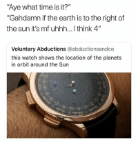 """Memes, Earth, and Planets: Aye what time is it?""""  """"Gahdamn if the earth is to the right of  the sun it's mf uhhh... I think 4""""  Voluntary Abductions @abductionsandco  this watch shows the location of the planets  in orbit around the Sun  augua It's $245,000 💀💀 • Follow @savagememesss for more posts daily"""
