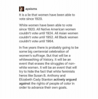 This is important.: ayeisms  It is a lie that women have been able to  vote since 1920.  White women have been able to vote  since 1920. All Native American women  couldn't vote until 1924. All Asian women  couldn't vote until 1952. All Black women  couldn't vote until 1964.  In five years there is probably going to be  some big centennial celebration of  women's suffrage. But that will be a  whitewashing of history. It will be an  event that erases the struggles of non-  white women. It will be an event that will  try to hide the fact that white feminists  heros like Susan B. Anthony and  Elizabeth Cady Stanton actively argued  against the rights of people of color in  order to advance their own goals. This is important.