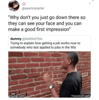 "First Impression: @ayemrscarter  ""Why don't you just go down there so  they can see your face and you can  make a good first impression""  dummy @AshGotThis  Trying to explain how getting a job works now to  somebody who last applied to jobs in the 90s  GIF  mgtiip.com  MakeAGIF.com"