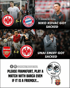 Arsenal, Barcelona, and Memes: AYERAY  f @ORIGINALTROLLFOOTBALL  5-1  NIKO KOVAC GOT  UNCHE  SACKED  aoST  MJJ  URI  Arsenal  E  1-2  UNAI EMERY GOT  SACKED  f @ORIGINALTROLLFOOTBALL  PLEASE FRANKFURT, PLAY A  MATCH WITH BARCA EVEN  IF IT IS A FRIENDLY...  ill  FC FC Barcelona Fans Right Now.😂❤️ https://t.co/OsCraizM2u