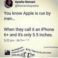 Apple, Iphone, and Run: Ayesha Nomani  @NomaniAayesha  You know Apple is run by  men  When they call it an iPhone  6+ and it's only 5.5 inches  5:22 pm 06 Dec 12  Fb.com TooMuchSavage  course itsrun by  company, not a  Sahai Mamgain  en. I'sa TRILION Dollar