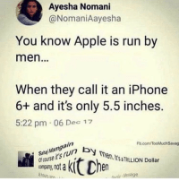 Apple, Funny, and Girls: Ayesha Nomani  @NomaniAayesha  You know Apple is run by  men.  When they call it an iPhone  6+ and it's only 5.5 inches.  5:22 pm 06 Dec 17  Fb.com/TooMluchSavag  en.Its TAILION Dollar  Ocourse it's run b  os  nenhy Message Girls want a BBC just so they can sit there and cry not being able take more than the tip 😭
