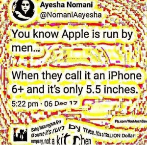 Apple, Dank, and Iphone: Ayesha  Nomani  @NomaniAayesha  You know Apple is run by  men..  When they call it an iPhone  6+ and it's only 5.5 inches.H  5:22 pm 06 D 17  in  Fb.com/TooMuchSaw  Sahaj  en.I'saTRILIO  no a KI Wo mens by I_am_a_3 FOLLOW HERE 4 MORE MEMES.
