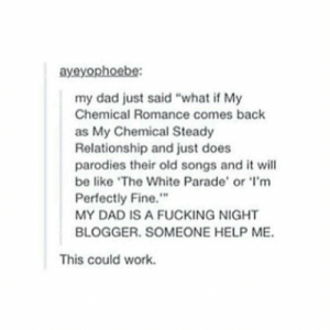 "MCSR: ayeyophoebe  my dad just said ""what if My  Chemical Romance comes back  as My Chemical Steady  Relationship and just does  parodies their old songs and it will  be like The White Parade' or 'I'm  Perfectly Fine.""  MY DAD IS A FUCKING NIGHT  BLOGGER. SOMEONE HELP ME.  This could work. MCSR"