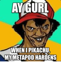 With everyone playing Pokemon Go, I feel Dat Ash is due for a comeback!: AYGURL  WHEN I PIKACHU.  MY METAPOD HARDENS With everyone playing Pokemon Go, I feel Dat Ash is due for a comeback!