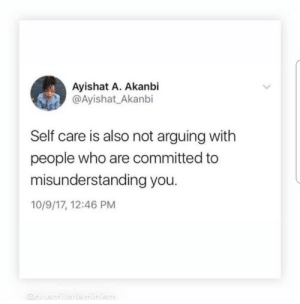 Who, You, and People: Ayishat A. Akanbi  @Ayishat_Akanbi  Self care is also not arguing with  people who are committed to  misunderstanding you.  10/9/17, 12:46 PM