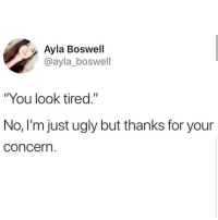 "Latinos, Memes, and Ugly: Ayla Boswell  @ayla_boswell  ""You look tired.""  No, I'm just ugly but thanks for your  concern Lmaoo 😩😩😂😂 🔥 Follow Us 👉 @latinoswithattitude 🔥 latinosbelike latinasbelike latinoproblems mexicansbelike mexican mexicanproblems hispanicsbelike hispanic hispanicproblems latina latinas latino latinos hispanicsbelike"