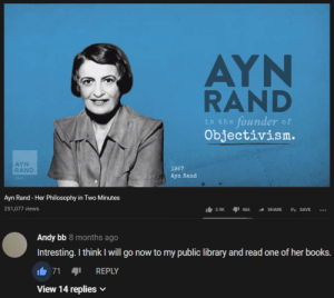 The absolute mad lad: AYN  RAND  founder  Objectivism.  of  is the  AYN  RAND  1957  Ayn Rand  ORG  Ayn Rand - Her Philosophy in Two Minutes  251,077 views  466  3.9K  SHARE  E SAVE  Andy bb 8 months ago  Intresting. I think I will go now to my public library and read one of her books.  71  REPLY  View 14 replies The absolute mad lad