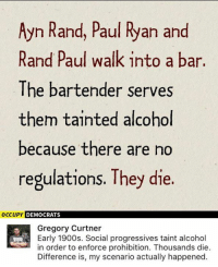 (GC): Ayn Rand, Paul Ryan and  Rand Paul walk into a bar.  The bartender serves  them tainted alcohol  because there are no  regulations. They die.  occupy DEMOCRATS  Gregory Curtner  Early 1900s. Social progressives taint alcohol  in order to enforce prohibition. Thousands die.  Difference is, my scenario actually happened. (GC)