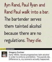 (GC): Ayn Rand, Paul Ryan and  Rand Paul walk into a bar.  The bartender serves  them tainted alcohl  because there are no  regulations. They die.  OCCUPY DEMOCRATS  Gregory Curtner  Early 1900s. Social progressives taint alcohol  in order to enforce prohibition. Thousands die.  Difference is, my scenario actually happened. (GC)