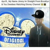 😪 why y'all disrespect my state lmao nyc: Ayo B My Name Jimmy Im Straight From Brooklyn  & You Deadass Watching Disney Channel  ISNE  CHANNEL  orIGIndL 😪 why y'all disrespect my state lmao nyc