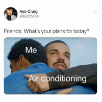air conditioning: Ayo Craig  @iGOtSOle  Friends: What's your plans for today?  Me  Air conditioning