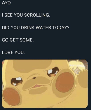 Stay hydrated: AYO  I SEE YOU SCROLLING.  DID YOU DRINK WATER TODAY?  GO GET SOME.  LOVE YOU. Stay hydrated