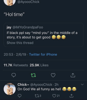 "Funny, God, and Iphone: @AyoooChick  Hol time'  jay @iMYoGrandpaFoo  if black ppl say ""mind you"" in the middle of a  story, it's about to get good  Show this thread  20:53 2/6/19 Twitter for iPhone  11.7K Retweets 25.9K Likes  Chick~ @AyoooChick 2h  On God We all funny as hell  3  21"
